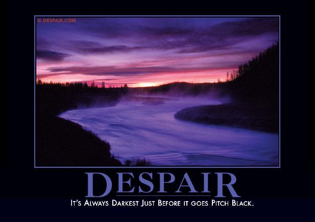 Despair: It's always darkest just before it goes pitch black.